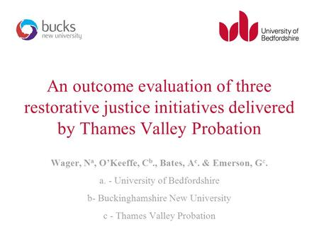 An outcome evaluation of three restorative justice initiatives delivered by Thames Valley Probation Wager, N a, O'Keeffe, C b., Bates, A c. & Emerson,