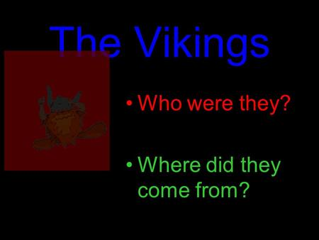 The Vikings Who were they? Where did they come from?