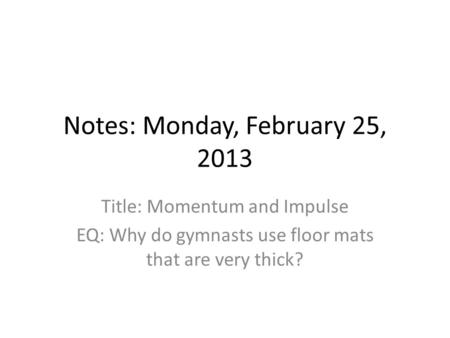 Notes: Monday, February 25, 2013 Title: Momentum and Impulse EQ: Why do gymnasts use floor mats that are very thick?
