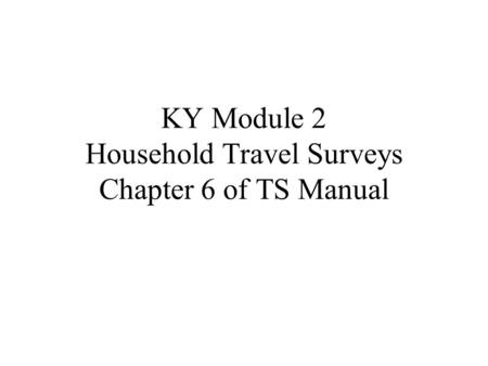 KY Module 2 Household Travel Surveys Chapter 6 of TS Manual.