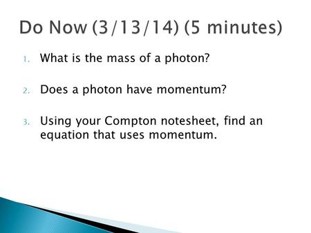1. What is the mass of a photon? 2. Does a photon have momentum? 3. Using your Compton notesheet, find an equation that uses momentum.