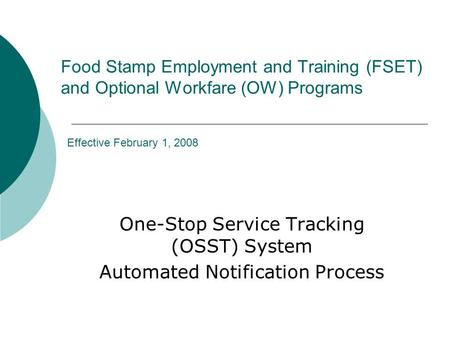 Food Stamp Employment and Training (FSET) and Optional Workfare (OW) Programs Effective February 1, 2008 One-Stop Service Tracking (OSST) System Automated.