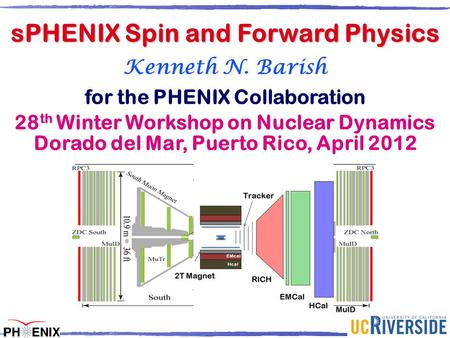 K. Barish Kenneth N. Barish for the PHENIX Collaboration 28 th Winter Workshop on Nuclear Dynamics Dorado del Mar, Puerto Rico, April 2012 sPHENIX Spin.