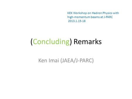 (Concluding) Remarks Ken Imai (JAEA/J-PARC) KEK Workshop on Hadron Physics with high-momentum beams at J-PARC 2013.1.15-18.
