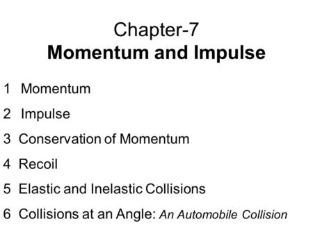 Chapter-7 Momentum and Impulse 1Momentum 2Impulse 3 Conservation of Momentum 4 Recoil 5 Elastic and Inelastic Collisions 6 Collisions at an Angle: An Automobile.