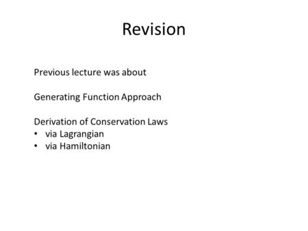 Revision Previous lecture was about Generating Function Approach Derivation of Conservation Laws via Lagrangian via Hamiltonian.