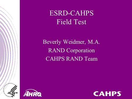 ESRD-CAHPS Field Test Beverly Weidmer, M.A. RAND Corporation CAHPS RAND Team.