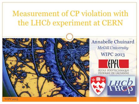 Annabelle Chuinard McGill University WIPC 2013 Measurement of CP violation with the LHCb experiment at CERN WIPC 2013.