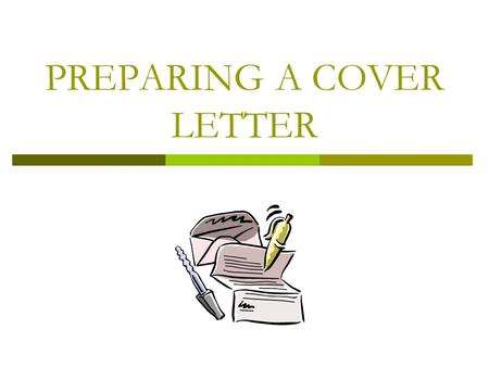 PREPARING A COVER LETTER 2 What is a cover letter?  It's your first real contact with a person who may become your employer  It's you chance to show.