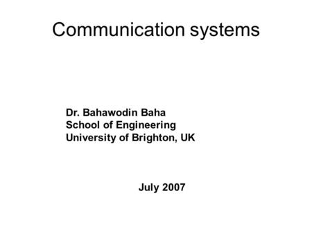 Communication systems Dr. Bahawodin Baha School of Engineering University of Brighton, UK July 2007.