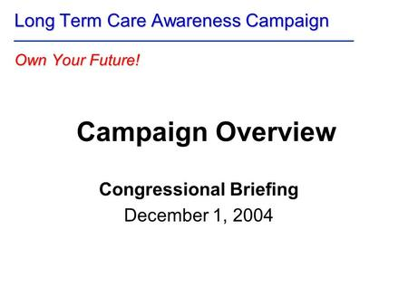 Campaign Overview Congressional Briefing December 1, 2004 Long Term Care Awareness Campaign Own Your Future!