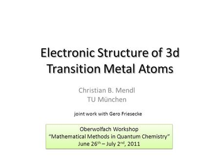 "Electronic Structure of 3d Transition Metal Atoms Christian B. Mendl TU München Oberwolfach Workshop ""Mathematical Methods in Quantum Chemistry"" June 26."