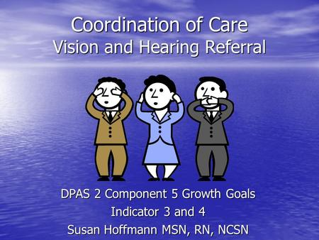 Coordination of Care Vision and Hearing Referral DPAS 2 Component 5 Growth Goals Indicator 3 and 4 Susan Hoffmann MSN, RN, NCSN.