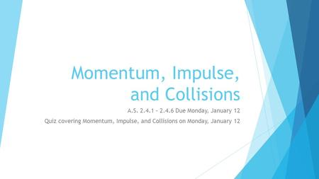 Momentum, Impulse, and Collisions A.S. 2.4.1 – 2.4.6 Due Monday, January 12 Quiz covering Momentum, Impulse, and Collisions on Monday, January 12.
