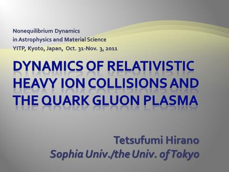 Nonequilibrium Dynamics in Astrophysics and Material Science YITP, Kyoto, Japan, Oct. 31-Nov. 3, 2011 Tetsufumi Hirano Sophia Univ./the Univ. of Tokyo.