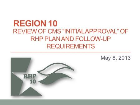 "REVIEW OF CMS ""INITIAL APPROVAL"" OF RHP PLAN AND FOLLOW-UP REQUIREMENTS May 8, 2013 REGION 10."