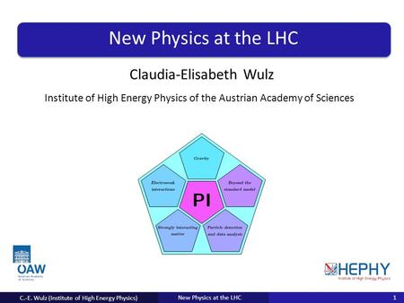 Institute for Anything of the University of Everything Claudia-Elisabeth Wulz New Physics at the LHC C.-E. Wulz (Institute of High Energy Physics) 1 Institute.