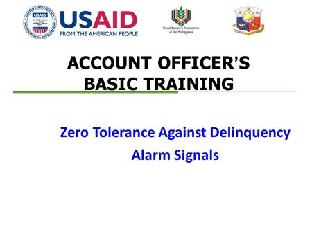 ACCOUNT OFFICER'S BASIC TRAINING Zero Tolerance Against Delinquency Alarm Signals.
