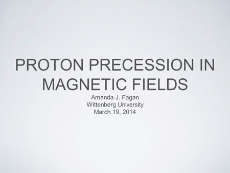 PROTON PRECESSION IN MAGNETIC FIELDS Amanda J. Fagan Wittenberg University March 19, 2014.