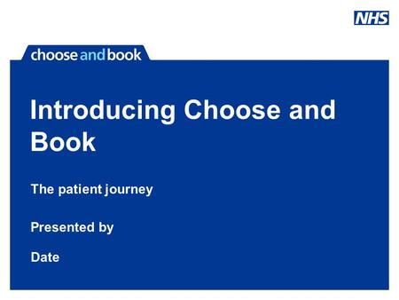 Introducing Choose and Book The patient journey Presented by Date.