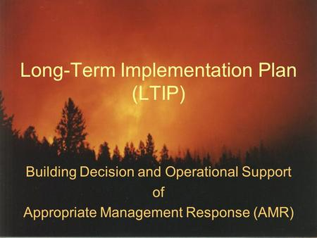 Long-Term Implementation Plan (LTIP) Building Decision and Operational Support of Appropriate Management Response (AMR)