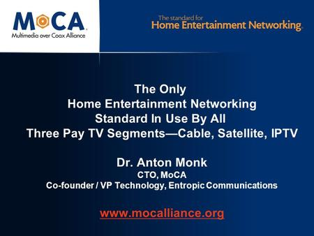 The Only Home Entertainment Networking Standard In Use By All Three Pay TV Segments—Cable, Satellite, IPTV Dr. Anton Monk CTO, MoCA Co-founder / VP Technology,