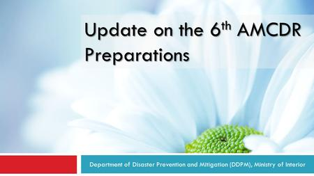 Department of Disaster Prevention and Mitigation (DDPM), Ministry of Interior Update on the 6 th AMCDR Preparations.