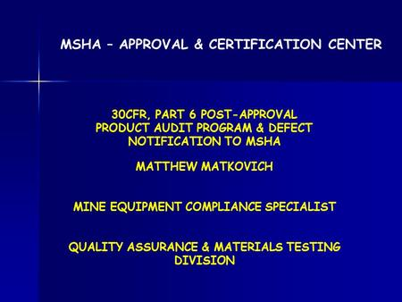 MATTHEW MATKOVICH MINE EQUIPMENT COMPLIANCE SPECIALIST QUALITY ASSURANCE & MATERIALS TESTING DIVISION MSHA – APPROVAL & CERTIFICATION CENTER 30CFR, PART.