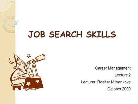 JOB SEARCH SKILLS Career Management Lecture 2 Lecturer: Rositsa Milyankova October 2009.