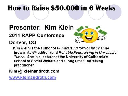 How to Raise $50,000 in 6 Weeks Presenter: Kim Klein 2011 RAPP Conference Denver, CO Kim Klein is the author of Fundraising for Social Change (now in its.