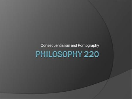 Consequentialism and Pornography. Consequentialism: The Basics  Consequentialism is the name given to a family of more specific normative ethical positions.