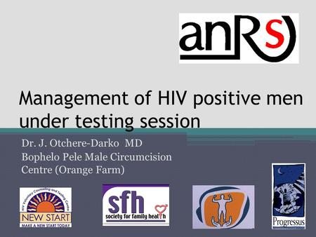 Management of HIV positive men under testing session Dr. J. Otchere-Darko MD Bophelo Pele Male Circumcision Centre (Orange Farm)