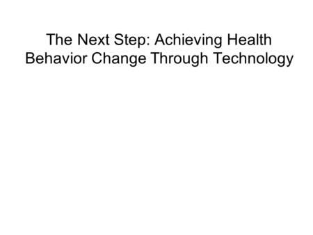 The Next Step: Achieving Health Behavior Change Through Technology.