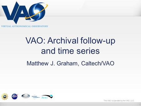 The VAO is operated by the VAO, LLC. VAO: Archival follow-up and time series Matthew J. Graham, Caltech/VAO.
