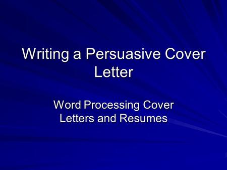 Writing a Persuasive Cover Letter Word Processing Cover Letters and Resumes.