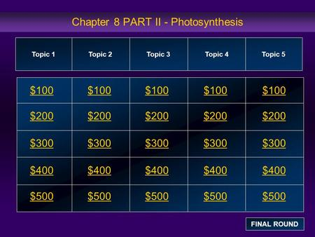 Chapter 8 PART II - Photosynthesis $100 $200 $300 $400 $500 $100$100$100 $200 $300 $400 $500 Topic 1Topic 2Topic 3Topic 4 Topic 5 FINAL ROUND.