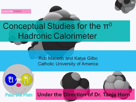 Under the Direction of Dr. Tanja Horn 01 Conceptual Studies for the π 0 Hadronic Calorimeter project date 8/19/2011 Rob Macedo and Katya Gilbo Catholic.