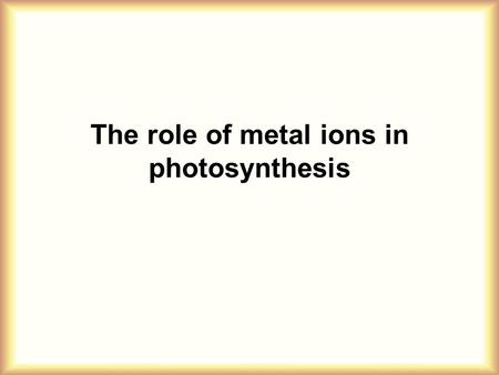 The role of metal ions in photosynthesis. The green plants produce ~ 1 g glucose every hour per square meter of leaf surface. This means that photosynthesis.