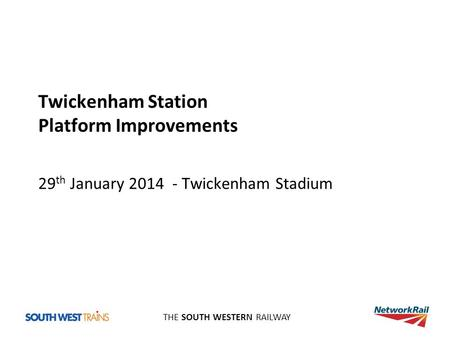 THE SOUTH WESTERN RAILWAY Twickenham Station Platform Improvements 29 th January 2014 - Twickenham Stadium.