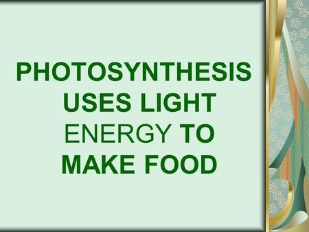 PHOTOSYNTHESIS USES LIGHT ENERGY TO MAKE FOOD. PHOTOSYNTHESIS Process that converts light energy to _________________ Occurs in _________________ of green.
