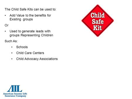 The Child Safe Kits can be used to: Add Value to the benefits for Existing groups Or Used to generate leads with groups Representing Children Such As: