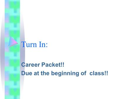 Turn In: Career Packet!! Due at the beginning of class!!