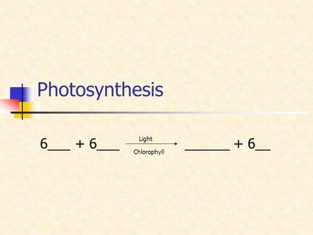 Photosynthesis 6___ + 6___ ______ + 6__ Light Chlorophyll.