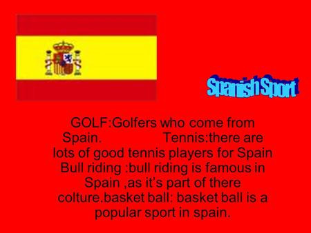 GOLF:Golfers who come from Spain. Tennis:there are lots of good tennis players for Spain Bull riding :bull riding is famous in Spain,as it's part of there.