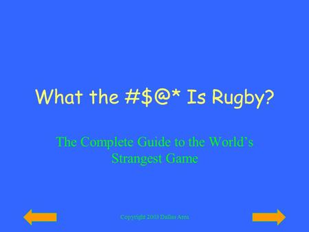 Copyright 2003 Dallas Area What the Is Rugby? The Complete Guide to the World's Strangest Game.