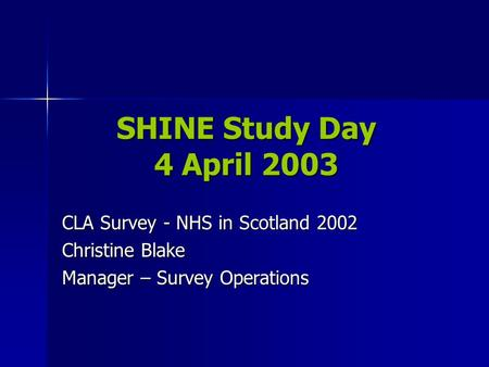 SHINE Study Day 4 April 2003 CLA Survey - NHS in Scotland 2002 Christine Blake Manager – Survey Operations.