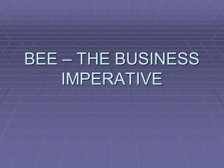 "BEE – THE BUSINESS IMPERATIVE. ""an integrated and coherent socio- economic process that directly contributes to the economic transformation of South Africa."