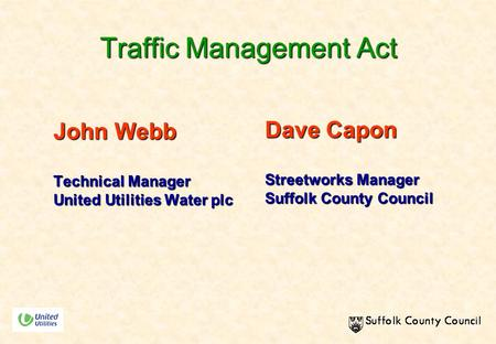 Traffic Management Act John Webb Technical Manager United Utilities Water plc Dave Capon Streetworks Manager Suffolk County Council.