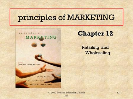 © 2002 Pearson Education Canada Inc. 12-1 principles of MARKETING Chapter 12 Retailing and Wholesaling.
