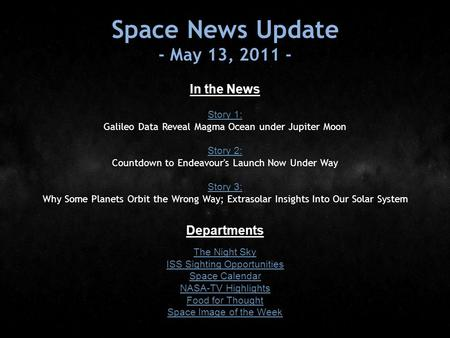 Space News Update - May 13, 2011 - In the News Story 1: Story 1: Galileo Data Reveal Magma Ocean under Jupiter Moon Story 2: Story 2: Countdown to Endeavour's.